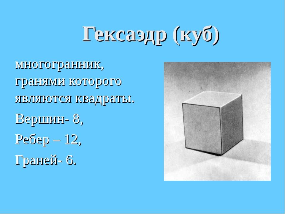 Гексаэдр (куб) многогранник, гранями которого являются квадраты. Вершин- 8, Р...