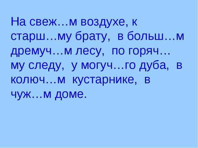 На свеж…м воздухе, к старш…му брату, в больш…м дремуч…м лесу, по горяч…му сле...