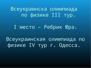 Всеукраинска олимпиада по физике III тур. I место – Ребрик Юра. Всеукраинская