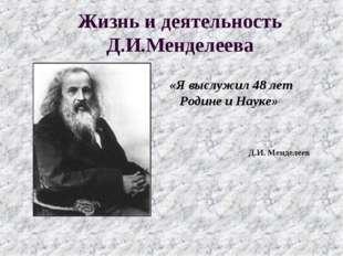 Жизнь и деятельность Д.И.Менделеева «Я выслужил 48 лет Родине и Науке» Д.И. М