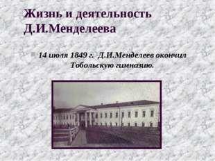 Жизнь и деятельность Д.И.Менделеева 14 июля 1849 г. Д.И.Менделеев окончил Тоб