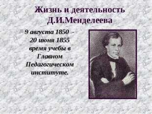 Жизнь и деятельность Д.И.Менделеева 9 августа 1850 - 20 июня 1855 время учебы