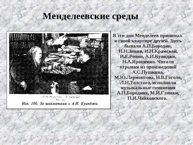 В эти дни Менделеев принимал в своей квартире друзей. Здесь бывали А.П.Бород...