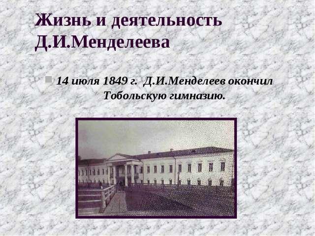 Жизнь и деятельность Д.И.Менделеева 14 июля 1849 г. Д.И.Менделеев окончил Тоб...