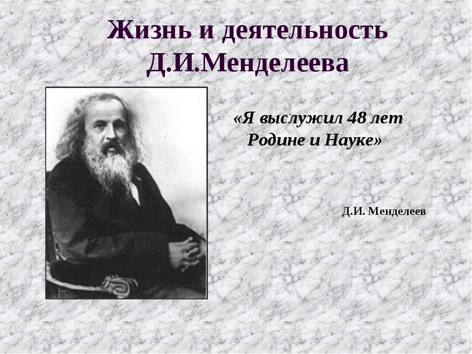 Жизнь и деятельность Д.И.Менделеева «Я выслужил 48 лет Родине и Науке» Д.И. М...