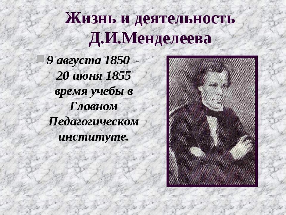 Жизнь и деятельность Д.И.Менделеева 9 августа 1850 - 20 июня 1855 время учебы...