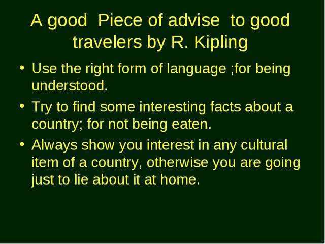 A good Piece of advise to good travelers by R. Kipling Use the right form of...