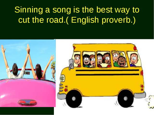 Sinning a song is the best way to cut the road.( English proverb.)