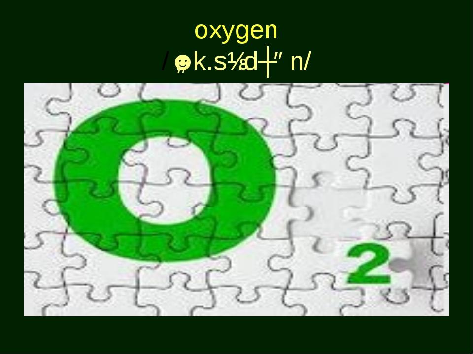 oxygen /ˈɒk.sɪ.dʒən/