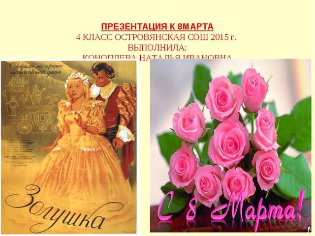 ПРЕЗЕНТАЦИЯ К 8МАРТА 4 КЛАСС ОСТРОВЯНСКАЯ СОШ 2015 г. ВЫПОЛНИЛА: КОНОПЛЕВА Н...