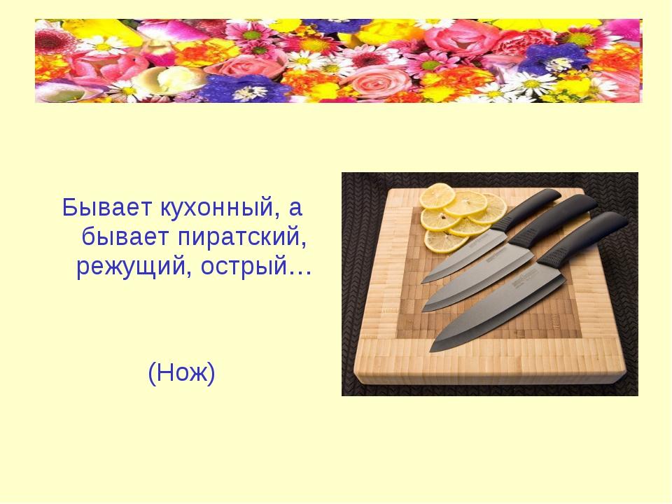 Бывает кухонный, а бывает пиратский, режущий, острый… (Нож)