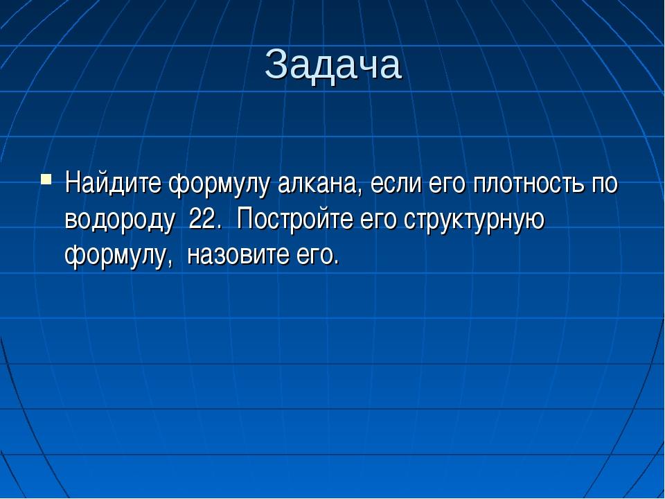 Задача Найдите формулу алкана, если его плотность по водороду 22. Постройте е...