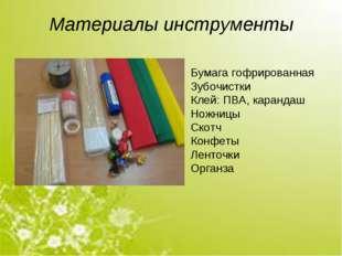 Материалы инструменты Бумага гофрированная Зубочистки Клей: ПВА, карандаш Нож