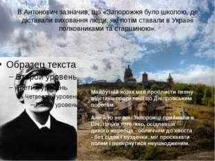 В.Антонович зазначив, що «Запорожжя було школою, де діставали виховання люди,