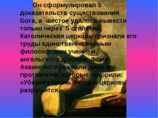 Он сформулировал 5 доказательств существования Бога, а шестое удалось вывест