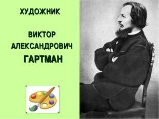 ХУДОЖНИК ВИКТОР АЛЕКСАНДРОВИЧ ГАРТМАН