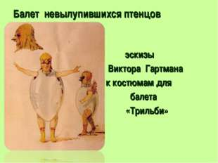Балет невылупившихся птенцов эскизы Виктора Гартмана к костюмам для балета «