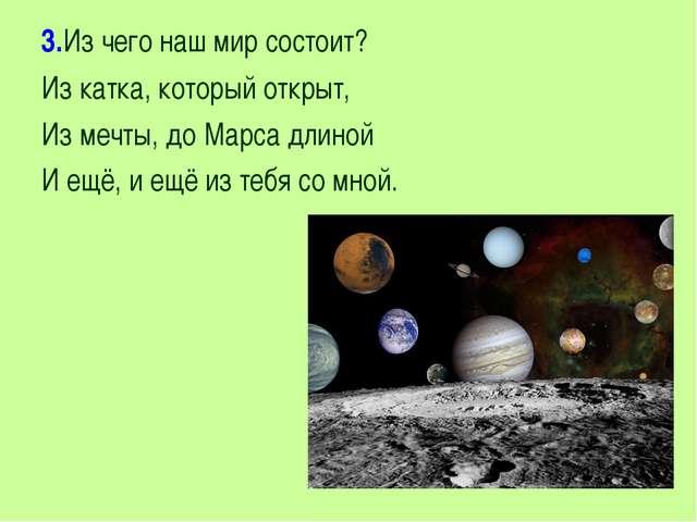 3.Из чего наш мир состоит? Из катка, который открыт, Из мечты, до Марса длино...