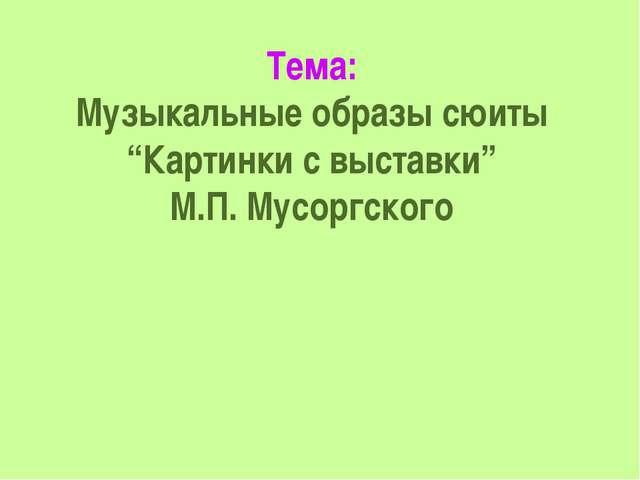 """Тема: Музыкальные образы сюиты """"Картинки с выставки"""" М.П. Мусоргского"""