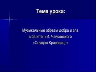 Тема урока: Музыкальные образы добра и зла в балете п.И. Чайковского «Спящая