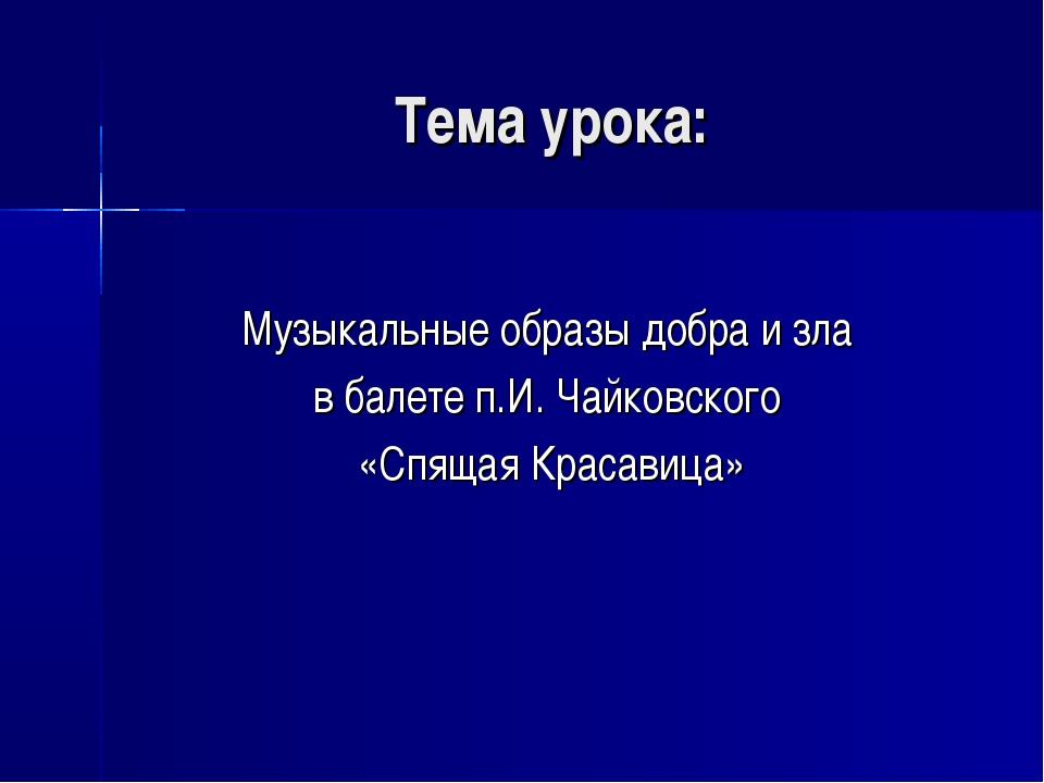 Тема урока: Музыкальные образы добра и зла в балете п.И. Чайковского «Спящая...