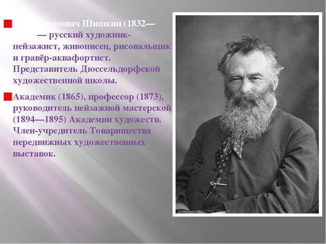 Иван Иванович Шишкин (1832—1898)— русский художник-пейзажист, живописец, рис...