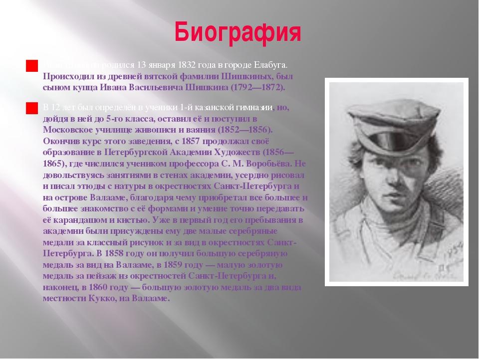 Биография Иван Шишкин родился 13 января 1832 года в городе Елабуга. Происходи...