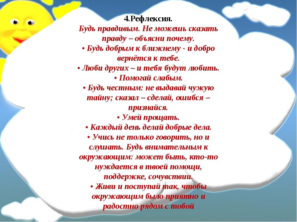 4.Рефлексия. Будь правдивым. Не можешь сказать правду – объясни почему. • Буд...