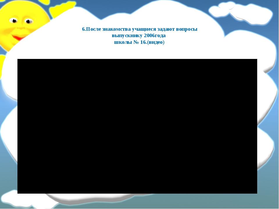 6.После знакомства учащиеся задают вопросы выпускнику 2006года школы № 16.(ви...