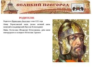 РОДИТЕЛИ: Родился вПереяславле-Залесском в мае1221 года Отец: Переяславск