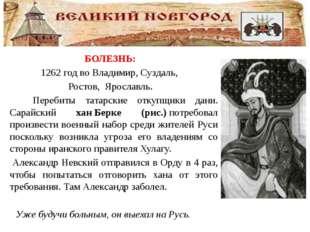 БОЛЕЗНЬ: 1262 годвоВладимир,Суздаль, Ростов, Ярославль. Перебиты татарск