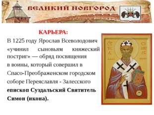 КАРЬЕРА: В1225 годуЯрослав Всеволодович «учинил сыновьям княжеский постриг