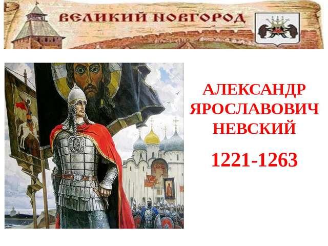 АЛЕКСАНДР ЯРОСЛАВОВИЧ НЕВСКИЙ 1221-1263