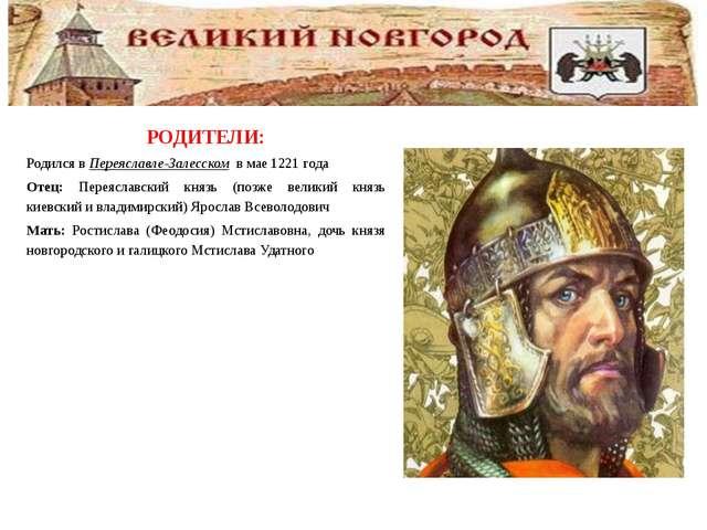 РОДИТЕЛИ: Родился вПереяславле-Залесском в мае1221 года Отец: Переяславск...