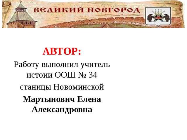 АВТОР: Работу выполнил учитель истоии ООШ № 34 станицы Новоминской Мартынови...