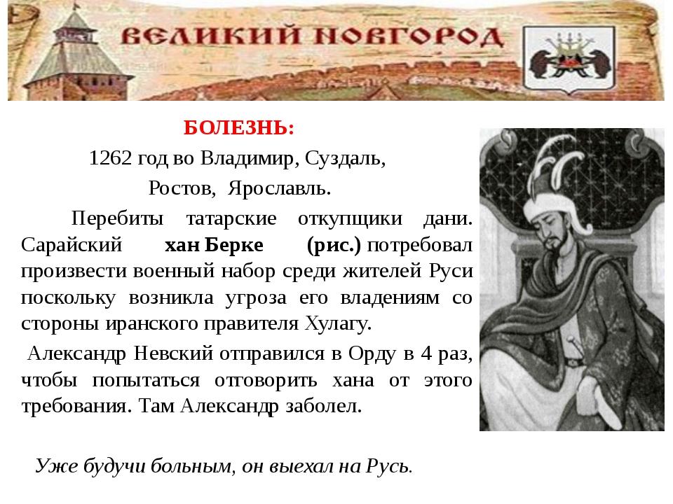 БОЛЕЗНЬ: 1262 годвоВладимир,Суздаль, Ростов, Ярославль. Перебиты татарск...