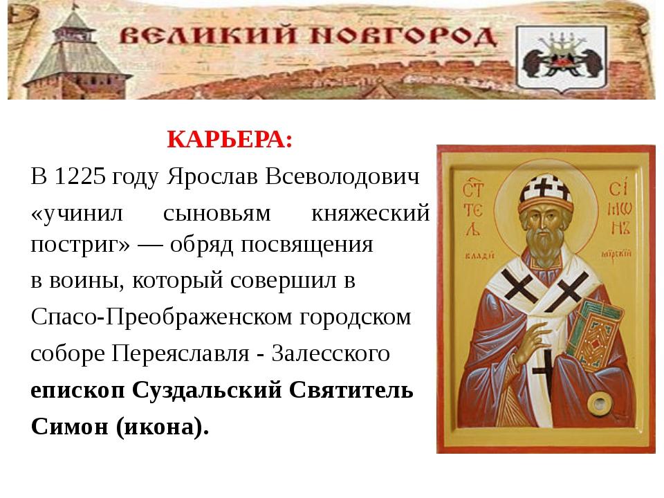 КАРЬЕРА: В1225 годуЯрослав Всеволодович «учинил сыновьям княжеский постриг...