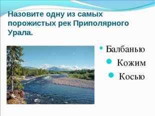 Назовите одну из самых порожистых рек Приполярного Урала. Балбанью Кожим К
