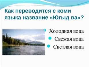 Как переводится с коми языка название «Югыд ва»? Холодная вода Свежая вода