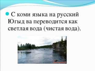 С коми языка на русский Югыд ва переводится как светлая вода (чистая вода).