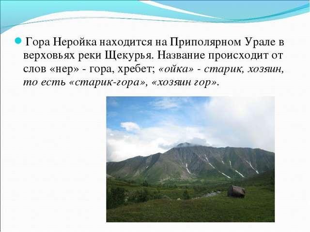 Гора Неройка находится на Приполярном Урале в верховьях реки Щекурья. Названи...