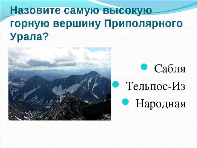 Назовите самую высокую горную вершину Приполярного Урала? Сабля Тельпос-Из...