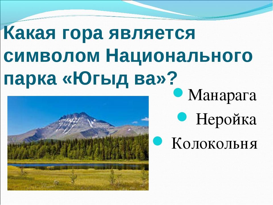 Какая гора является символом Национального парка «Югыд ва»? Манарага Неройка...