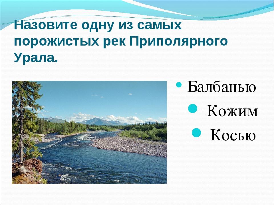 Назовите одну из самых порожистых рек Приполярного Урала. Балбанью Кожим К...