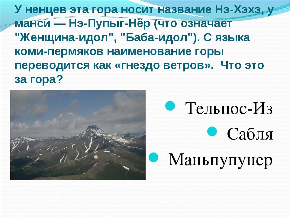 У ненцев эта гора носит название Нэ-Хэхэ, у манси — Нэ-Пупыг-Нёр (что означае...