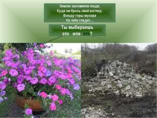 Землю захламили люди, Куда ни брось свой взгляд: Всюду горы мусора На тебя гл