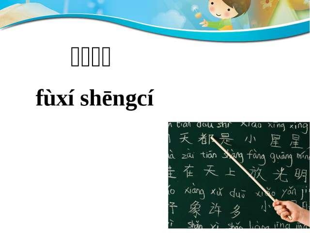 Page  复习生词 fùxí shēngcí