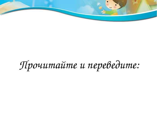 Прочитайте и переведите: