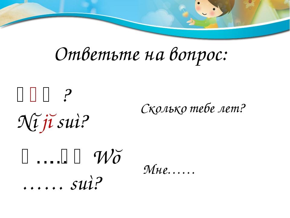 Ответьте на вопрос: 你几岁? Nĭ jĭ suì? 我……岁。Wŏ …… suì? Сколько тебе лет? Мне……