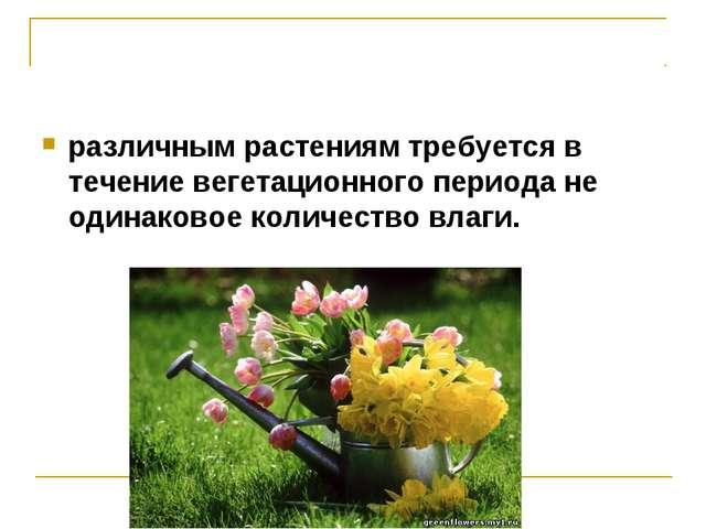 различным растениям требуется в течение вегетационного периода не одинаковое...